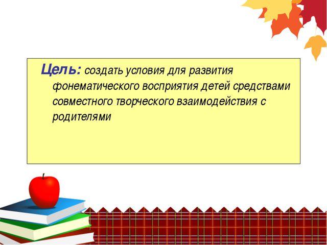 Цель: создать условия для развития фонематического восприятия детей средства...