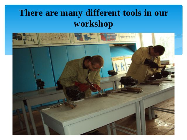There are many different tools in our workshop