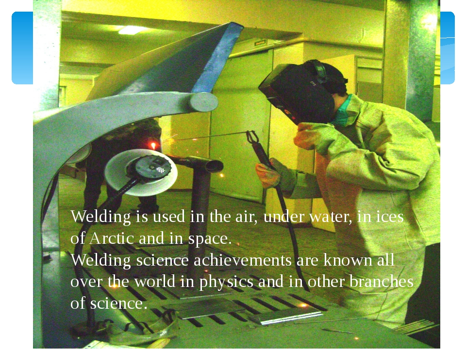 Welding is used in the air, under water, in ices of Arctic and in space. Wel...