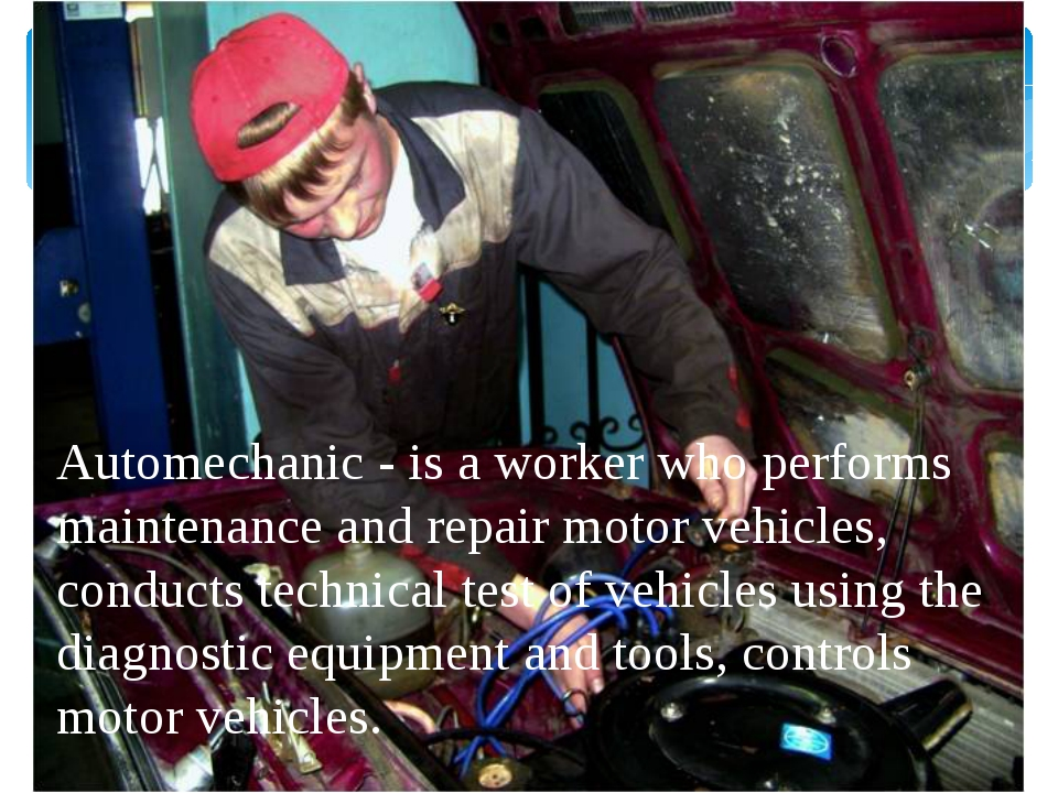 Automechanic - is a worker who performs maintenance and repair motor vehicles...