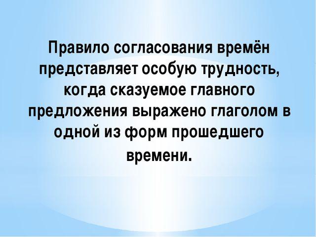 Правило согласования времён представляет особую трудность, когда сказуемое гл...