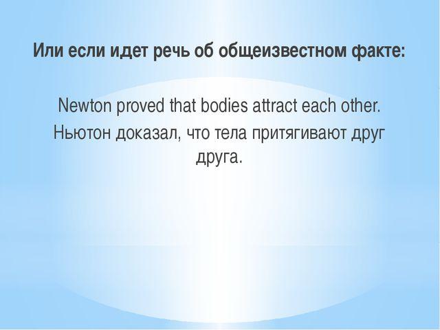 Или если идет речь об общеизвестном факте: Newton proved that bodies attract...