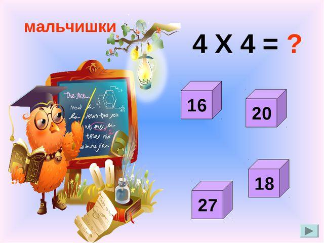 4 Х 4 = ? мальчишки