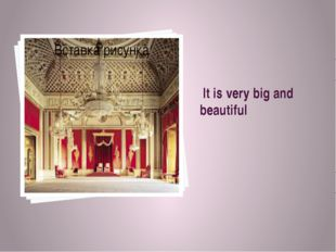 It is very big and beautiful