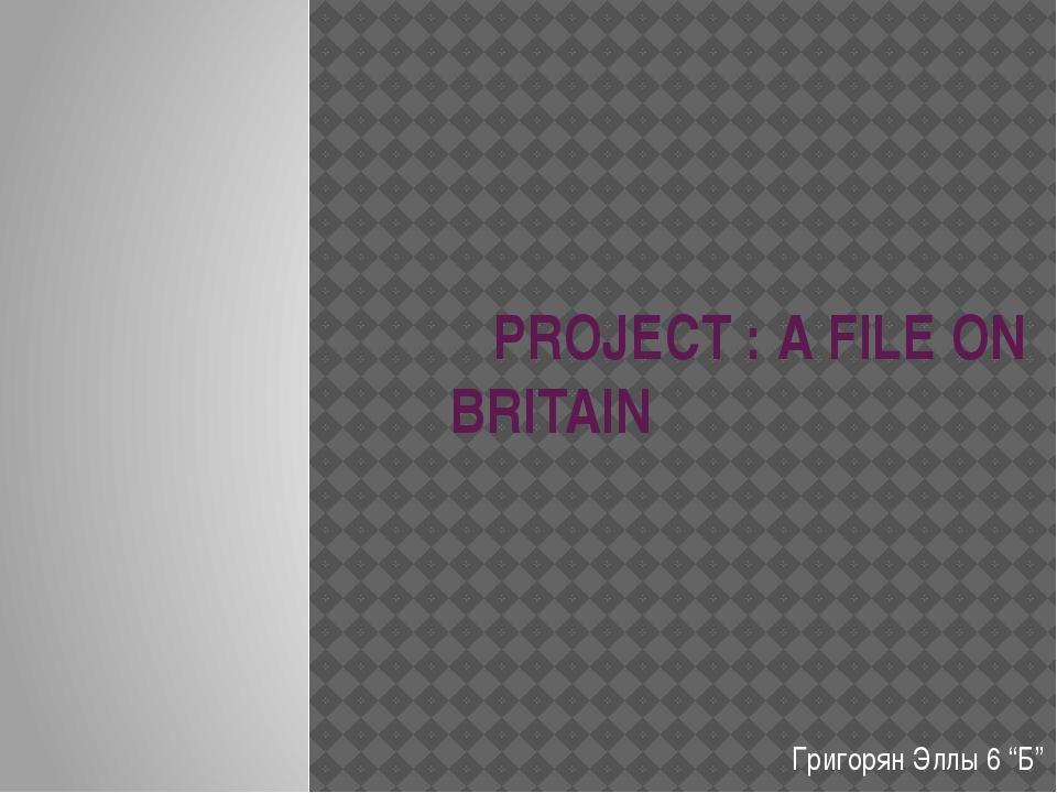 "PROJECT : A FILE ON BRITAIN Григорян Эллы 6 ""Б"""