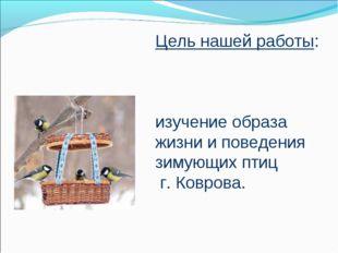 Цель нашей работы: изучение образа жизни и поведения зимующих птиц г. Коврова.