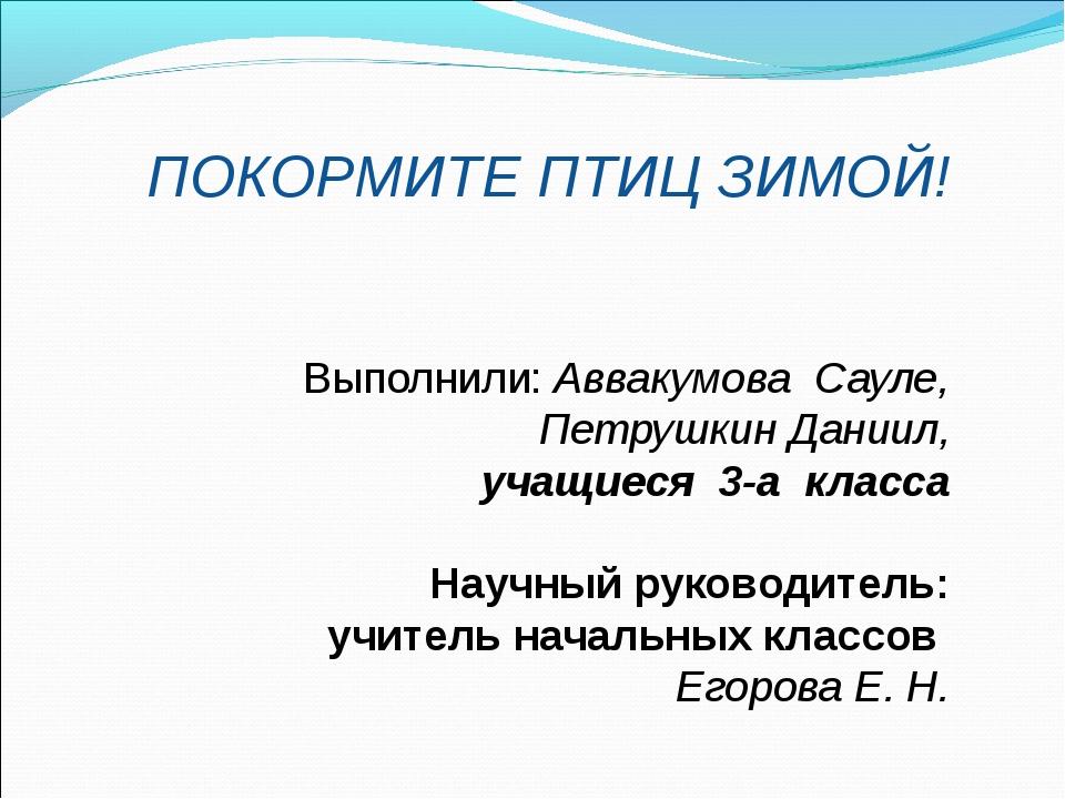 ПОКОРМИТЕ ПТИЦ ЗИМОЙ! Выполнили:Аввакумова Сауле, Петрушкин Даниил, учащиеся...
