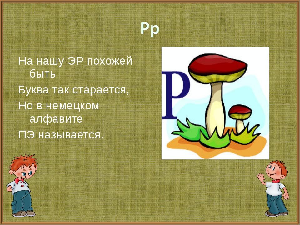 На нашу ЭР похожей быть Буква так старается, Но в немецком алфавите ПЭ называ...