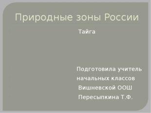 Природные зоны России Тайга Подготовила учитель начальных классов Вишневской