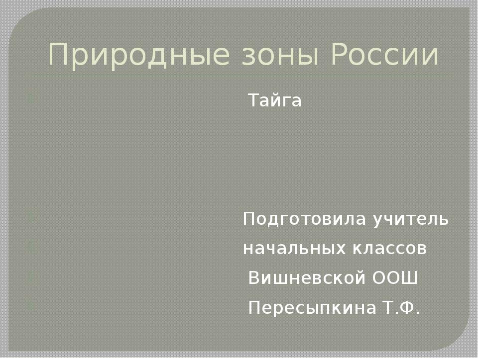 Природные зоны России Тайга Подготовила учитель начальных классов Вишневской...