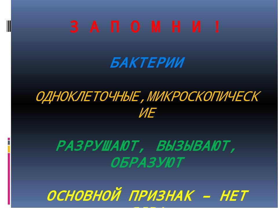 З А П О М Н И ! БАКТЕРИИ ОДНОКЛЕТОЧНЫЕ,МИКРОСКОПИЧЕСКИЕ РАЗРУШАЮТ, ВЫЗЫВАЮТ,...