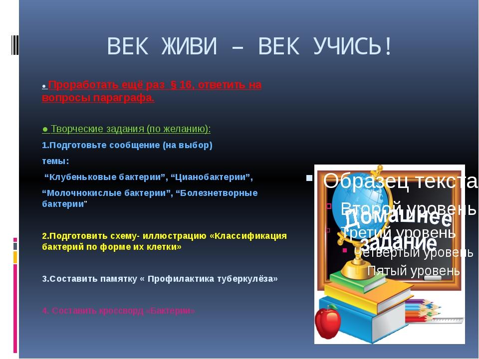 ВЕК ЖИВИ – ВЕК УЧИСЬ! ● Проработать ещё раз § 16, ответить на вопросы парагра...