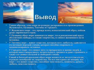 Вывод Таким образом, тема моря по-разному раскрывается в произведениях Жуковс