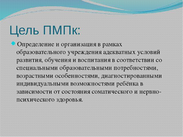 Цель ПМПк: Определение и организация в рамках образовательного учреждения аде...