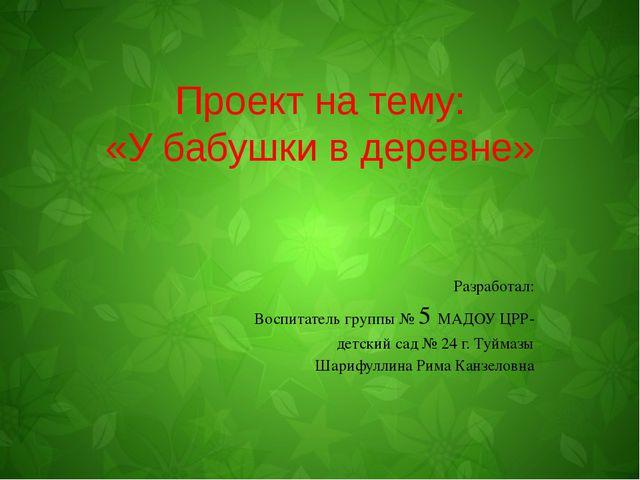 Проект на тему: «У бабушки в деревне» Разработал: Воспитатель группы № 5 МАДО...