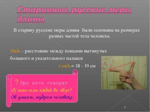 В старину русские меры длины были основаны на размерах разных частей тела чел