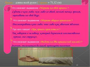 Аршин – длина всей руки (1 аршин = 71,12 см) . * ?Что означает выражение «Ме