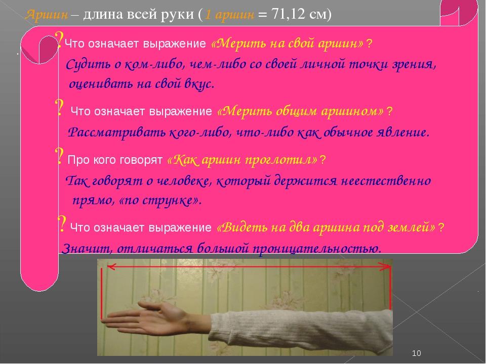 Аршин – длина всей руки (1 аршин = 71,12 см) . * ?Что означает выражение «Ме...