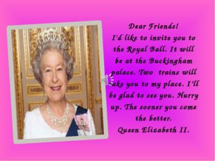 Dear Friends! I'd like to invite you to the Royal Ball. It will be at the Buc