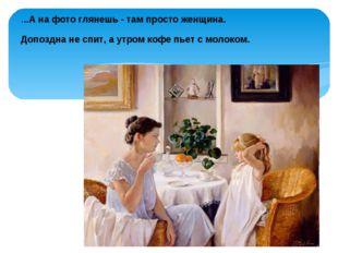 ...А на фото глянешь - там просто женщина. Допоздна не спит, а утром кофе пье