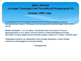 День матери основан Президентом Российской Федерации 30 января 1998 года. Он