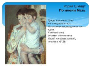 Юрий Шмидт По имени Мать Дождь в окошко стучит, как замерзшая птица. Но она н