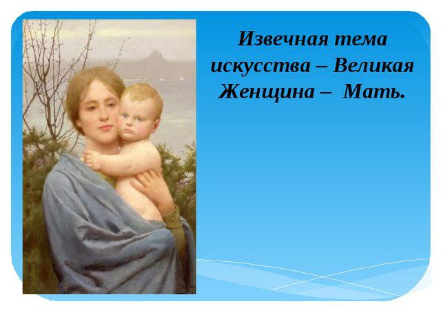 Извечная тема искусства – Великая Женщина – Мать.