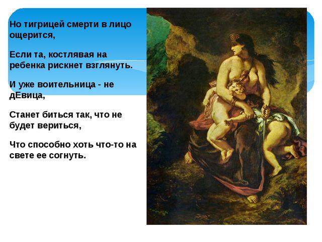 Но тигрицей смерти в лицо ощерится, Если та, костлявая на ребенка рискнет взг...