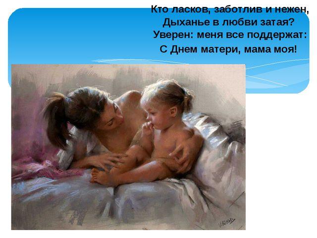 Кто ласков, заботлив и нежен, Дыханье в любви затая? Уверен: меня все поддерж...