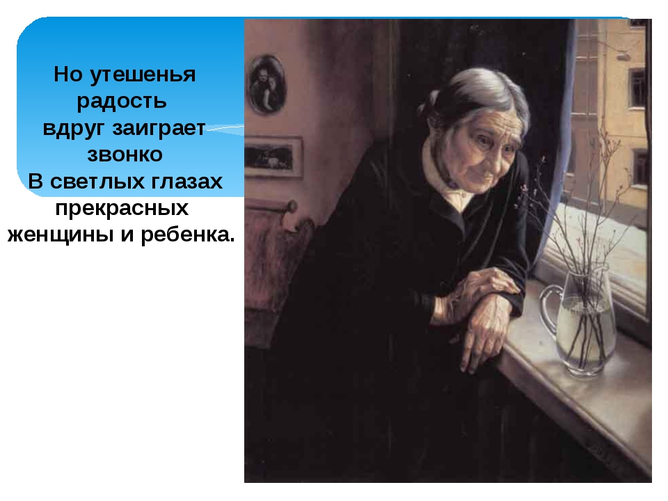 Но утешенья радость вдруг заиграет звонко В светлых глазах прекрасных женщины...