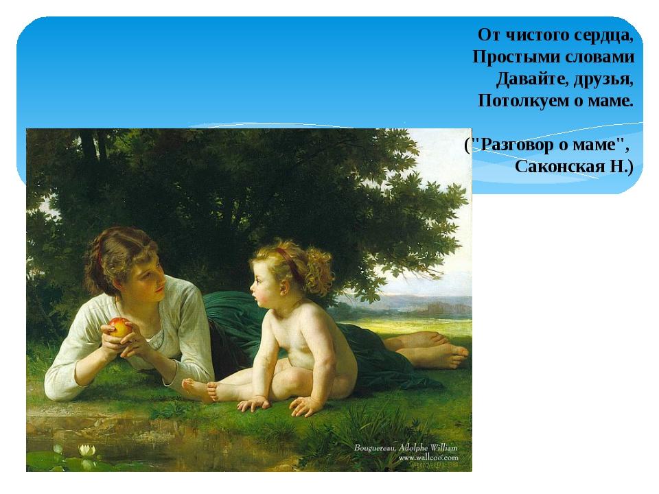 """От чистого сердца, Простыми словами Давайте, друзья, Потолкуем о маме. (""""Разг..."""