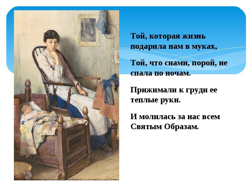 Той, которая жизнь подарила нам в муках, Той, что снами, порой, не спала по н...
