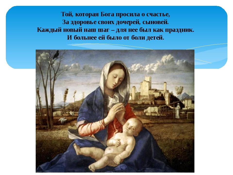 Той, которая Бога просила о счастье, За здоровье своих дочерей, сыновей. Кажд...