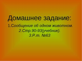 Домашнее задание: 1.Сообщение об одном животном. 2.Стр.90-93(учебник). 3.Р.т.