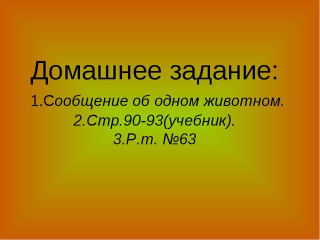 Домашнее задание: 1.Сообщение об одном животном. 2.Стр.90-93(учебник). 3.Р.т....