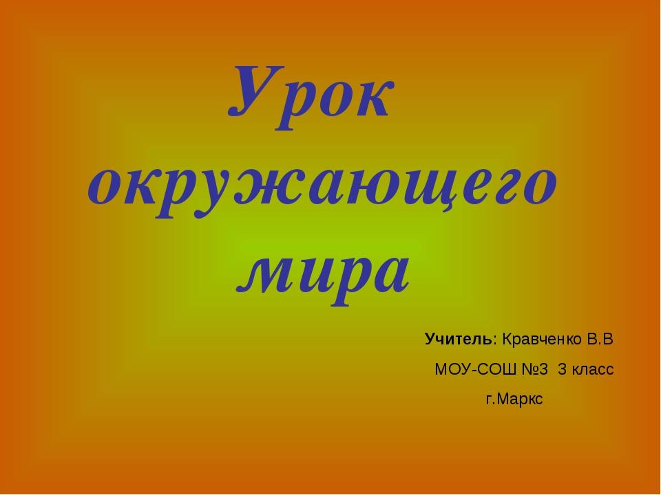 Урок окружающего мира Учитель: Кравченко В.В МОУ-СОШ №3 3 класс г.Маркс