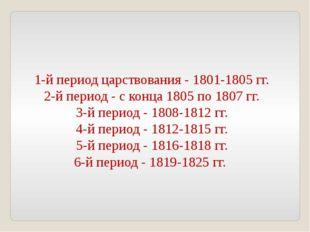1-й период царствования - 1801-1805 гг. 2-й период - с конца 1805 по 1807 гг.