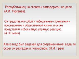 Республиканец на словах и самодержец на деле. (А.И. Тургенев). Он представля