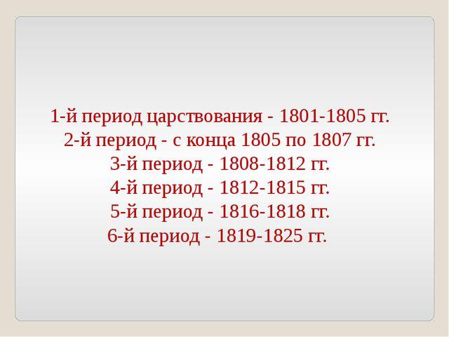 1-й период царствования - 1801-1805 гг. 2-й период - с конца 1805 по 1807 гг....