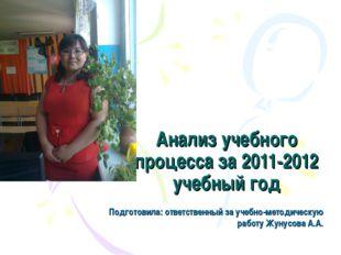 Анализ учебного процесса за 2011-2012 учебный год Подготовила: ответственный