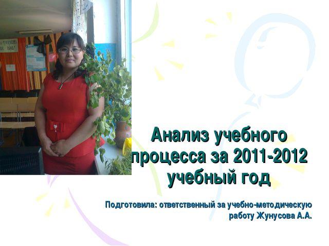 Анализ учебного процесса за 2011-2012 учебный год Подготовила: ответственный...