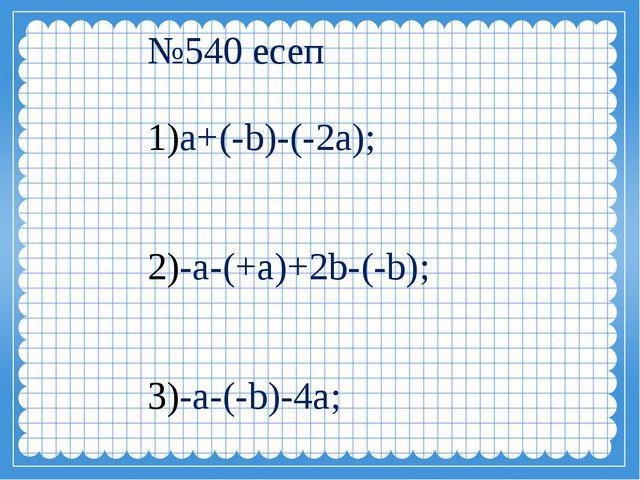 №540 есеп а+(-b)-(-2a); -a-(+a)+2b-(-b); -a-(-b)-4a;