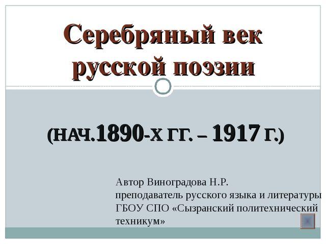 (НАЧ.1890-Х ГГ. – 1917 Г.) Серебряный век русской поэзии Автор Виноградова Н....