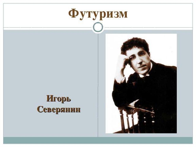 Футуризм Игорь Северянин