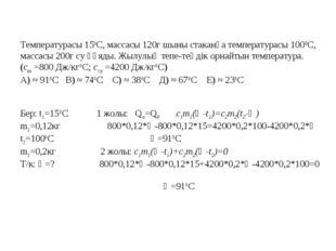 Температурасы 150С, массасы 120г шыны стаканға температурасы 1000С, массасы 2