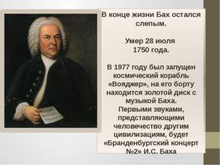 В конце жизни Бах остался слепым. Умер 28 июля 1750 года. В 1977 году был зап
