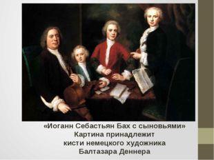 «Иоганн Себастьян Бах с сыновьями» Картина принадлежит кисти немецкого художн