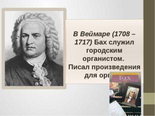В Веймаре (1708 – 1717) Бах служил городским органистом. Писал произведения