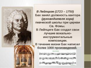 В Лейпциге (1723 – 1750) Бах занял должность кантора (руководителя хора) пев