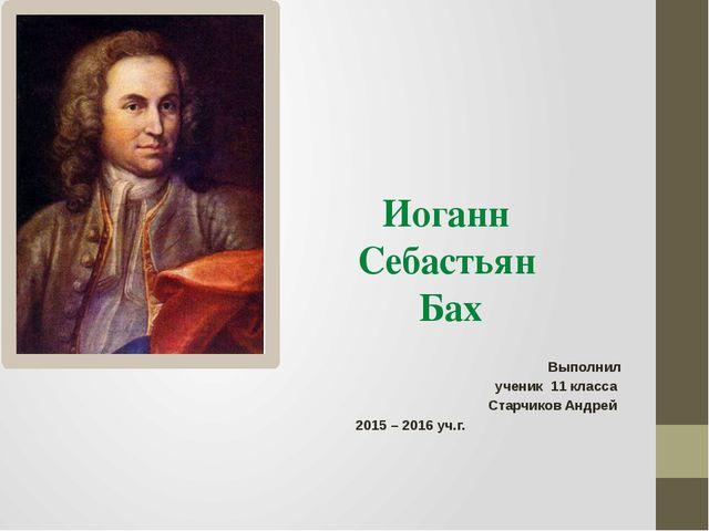 Иоганн Себастьян Бах Выполнил ученик 11 класса Старчиков Андрей 2015 – 2016 у...